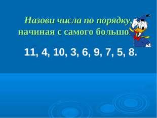 Назови числа по порядку, начиная с самого большого: 11, 4, 10, 3, 6, 9, 7, 5,