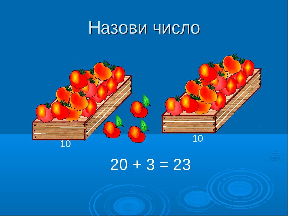 Назови число 20 + 3 = 23 10 10