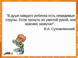 """""""В душе каждого ребенка есть невидимые струны. Если тронуть их умелой рукой,"""