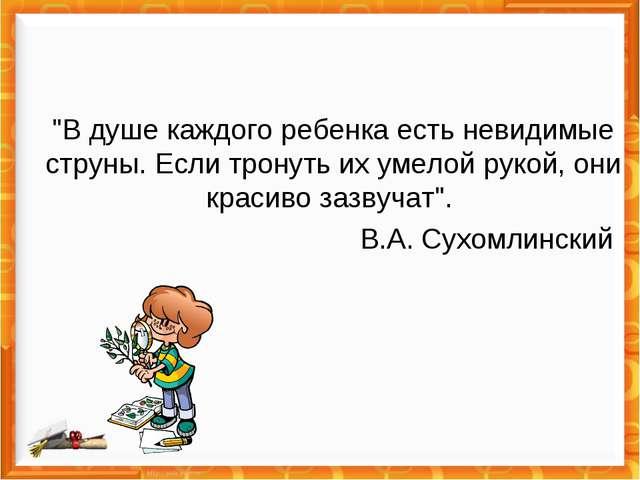 """""""В душе каждого ребенка есть невидимые струны. Если тронуть их умелой рукой,..."""