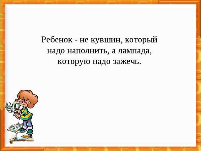 Ребенок - не кувшин, который надо наполнить, а лампада, которую надо зажечь.