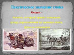 Ямщик – человек, который правит лошадьми; кучер, перевозивший на лошадях почт