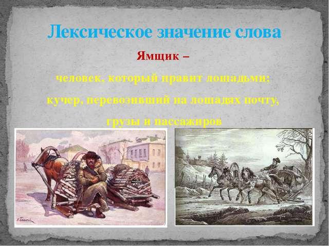 Ямщик – человек, который правит лошадьми; кучер, перевозивший на лошадях почт...