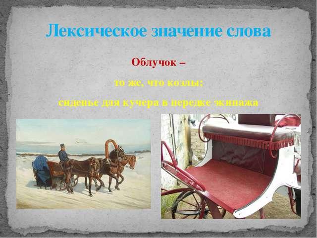 Облучок – то же, что козлы; сиденье для кучера в передке экипажа Лексическое...