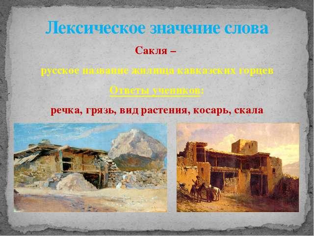 Сакля – русское название жилища кавказских горцев Ответы учеников: речка, гря...