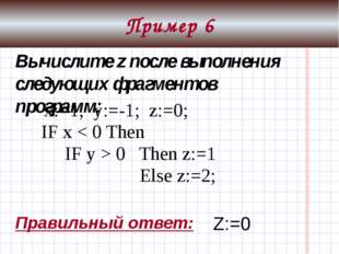 Пример 7 z: = 0; x: = 0; IF x > 0 Then Begin IF z > 0 Then z: = 1; End Else z