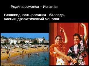 Родина романса – Испания Разновидность романса - баллада, элегия, драматичес