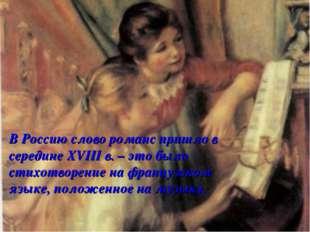 В Россию слово романс пришло в середине XVIII в. – это было стихотворение на