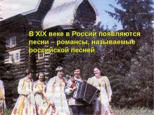 В XIX веке в России появляются песни – романсы, называемые российской песней