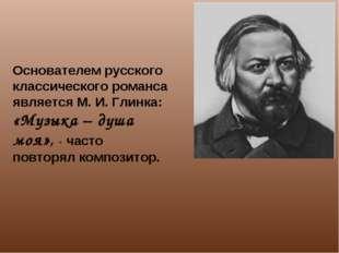 Основателем русского классического романса является М. И. Глинка: «Музыка – д