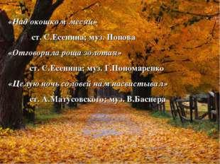 «Над окошком месяц» ст. С.Есенина; муз. Попова «Отговорила роща золотая» ст.