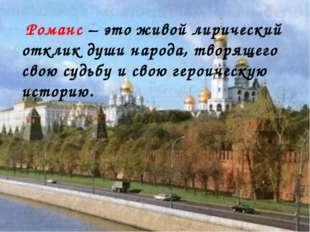 Романс – это живой лирический отклик души народа, творящего свою судьбу и св