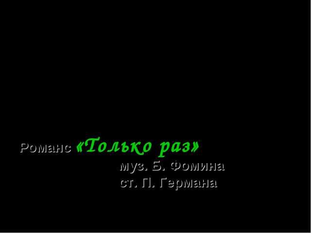 Романс «Только раз» муз. Б. Фомина ст. П. Германа