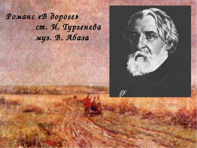Романс «В дороге» ст. И. Тургенева муз. В. Абаза