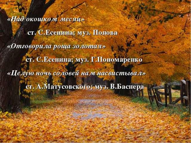 «Над окошком месяц» ст. С.Есенина; муз. Попова «Отговорила роща золотая» ст....