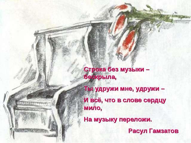 Строка без музыки – бескрыла, Ты удружи мне, удружи – И всё, что в слове серд...