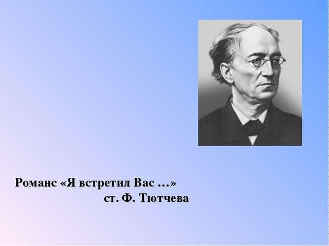 Романс «Я встретил Вас …» ст. Ф. Тютчева