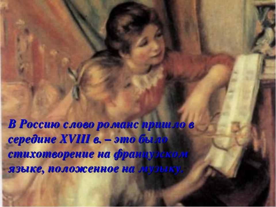 В Россию слово романс пришло в середине XVIII в. – это было стихотворение на...