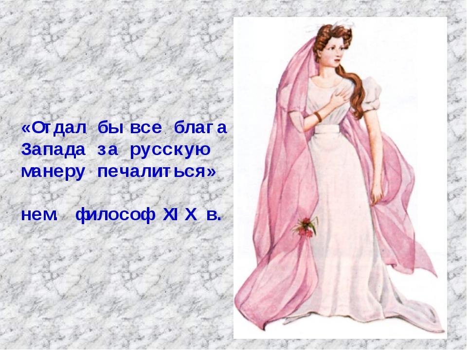 «Отдал бы все блага Запада за русскую манеру печалиться» нем. философ XIX в.