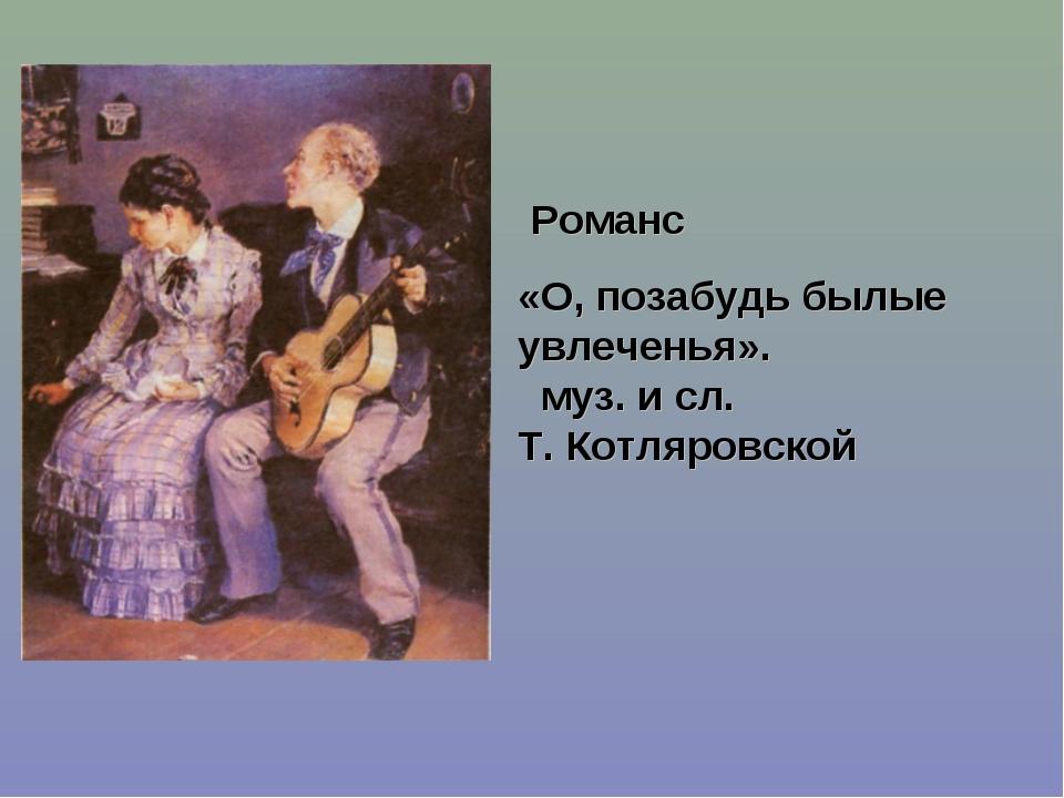 Романс «О, позабудь былые увлеченья». муз. и сл. Т. Котляровской