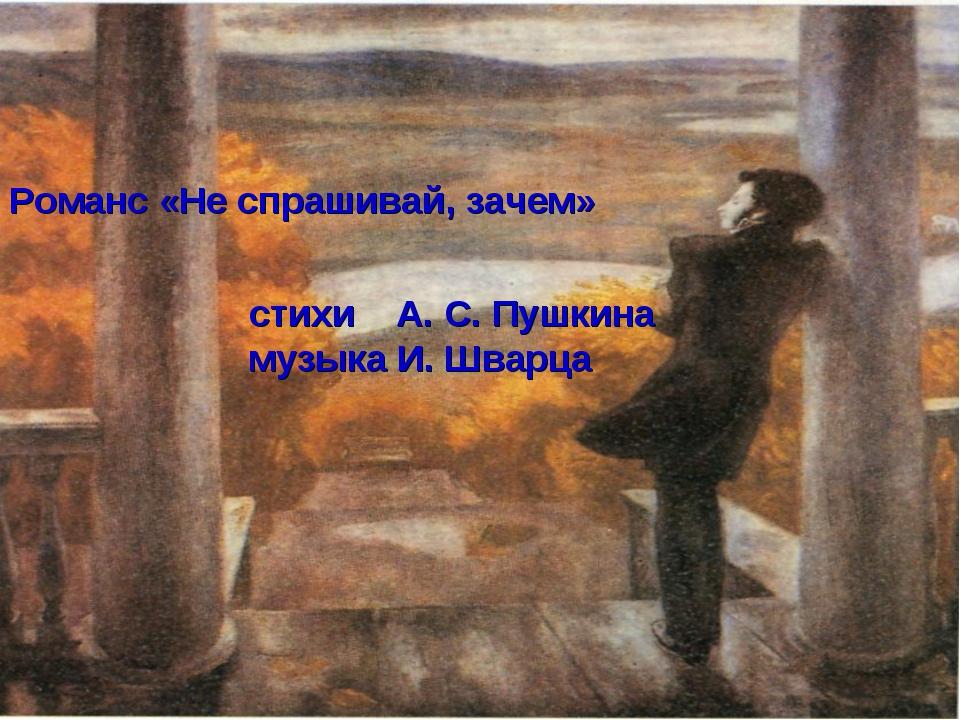 Романс «Не спрашивай, зачем» стихи А. С. Пушкина музыка И. Шварца