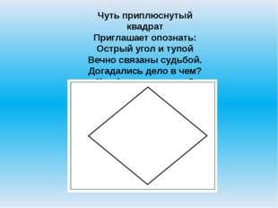 Чуть приплюснутый квадрат Приглашает опознать: Острый угол и тупой Вечно связ