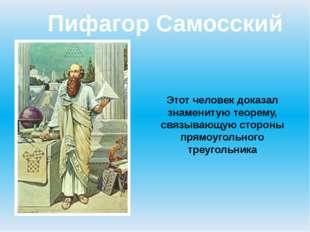 Пифагор Самосский Этот человек доказал знаменитую теорему, связывающую сторон