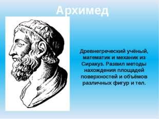 Архимед Древнегреческий учёный, математик и механик из Сиракуз. Развил методы