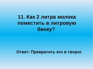 11. Как 2 литра молока поместить в литровую банку? Ответ: Превратить его в т