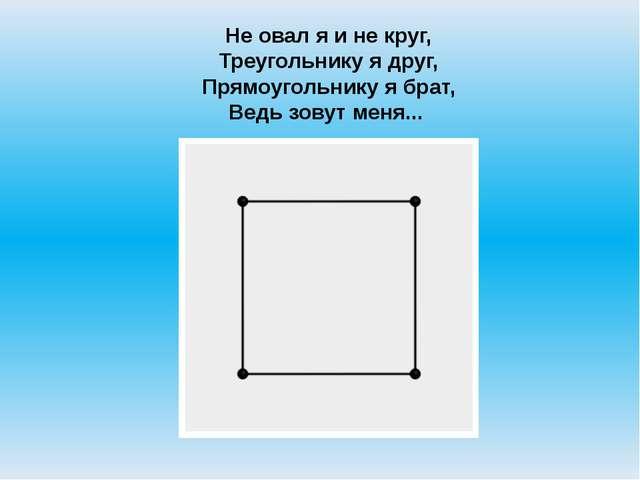 Не овал я и не круг, Треугольнику я друг, Прямоугольнику я брат, Ведь зовут м...