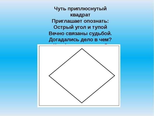 Чуть приплюснутый квадрат Приглашает опознать: Острый угол и тупой Вечно связ...