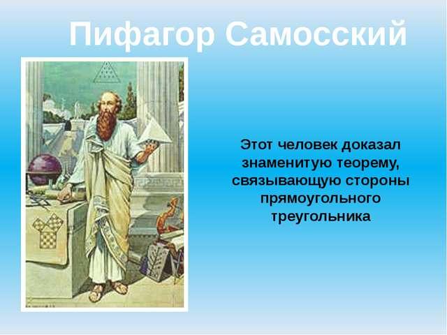 Пифагор Самосский Этот человек доказал знаменитую теорему, связывающую сторон...