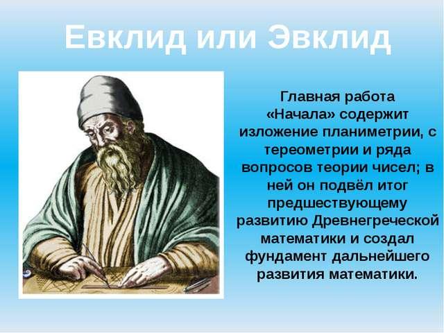 Евклид или Эвклид Главная работа «Начала»содержит изложениепланиметрии,ст...