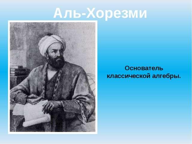 Аль-Хорезми Основатель классической алгебры.