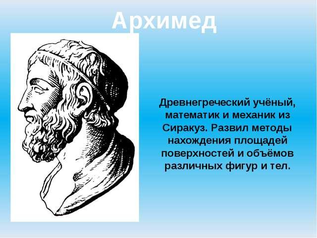 Архимед Древнегреческий учёный, математик и механик из Сиракуз. Развил методы...