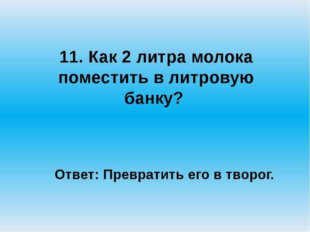 11. Как 2 литра молока поместить в литровую банку? Ответ: Превратить его в т...