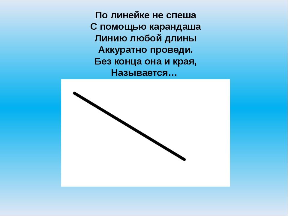 По линейке не спеша С помощью карандаша Линию любой длины Аккуратно проведи....