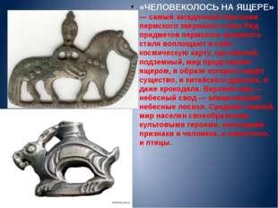 «ЧЕЛОВЕКОЛОСЬ НА ЯЩЕРЕ» — самый загадочный персонаж пермского звериного стил