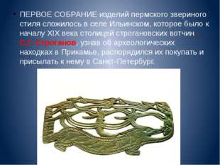 ПЕРВОЕ СОБРАНИЕ изделий пермского звериного стиля сложилось в селе Ильинском