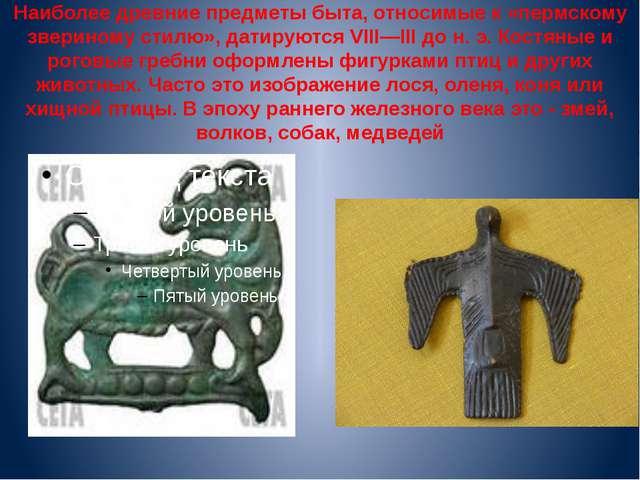 Наиболее древние предметы быта, относимые к «пермскому звериному стилю», дати...