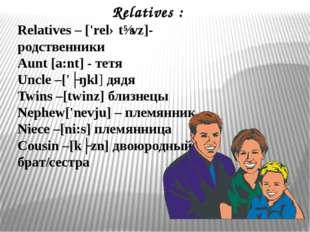 Relatives : Relatives – ['relətɪvz]-родственники Aunt [a:nt] - тетя Uncle –['