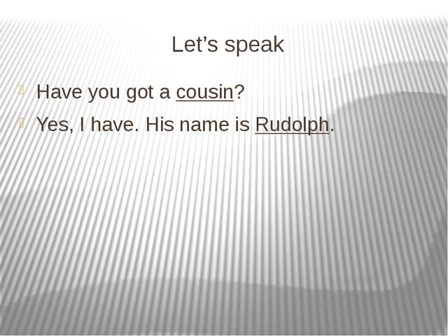Let's speak Have you got a cousin? Yes, I have. His name is Rudolph.