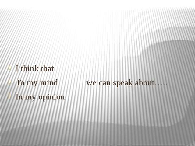 I think that To my mind we can speak about….. In my opinion