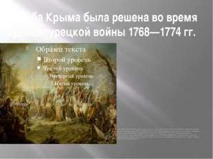 Судьба Крыма была решена во время русско-турецкой войны 1768—1774 гг. Русская