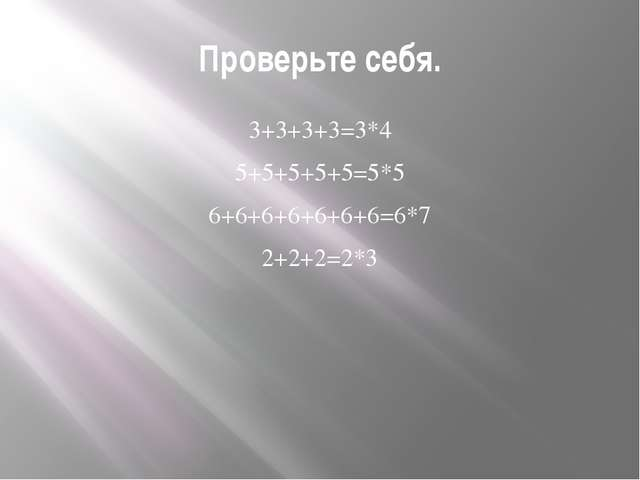 Проверьте себя. 3+3+3+3=3*4 5+5+5+5+5=5*5 6+6+6+6+6+6+6=6*7 2+2+2=2*3