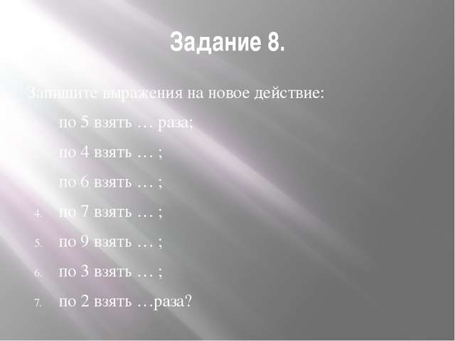 Задание 8. Запишите выражения на новое действие: по 5 взять … раза; по 4 взят...