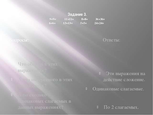 Задание 3. 9+9= 11+11= 8+8= 36+36= 6+6= 13+13= 5+5= 24+24= Вопросы: Ответы: Ч...