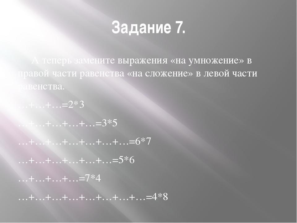 Задание 7. А теперь замените выражения «на умножение» в правой части равенств...