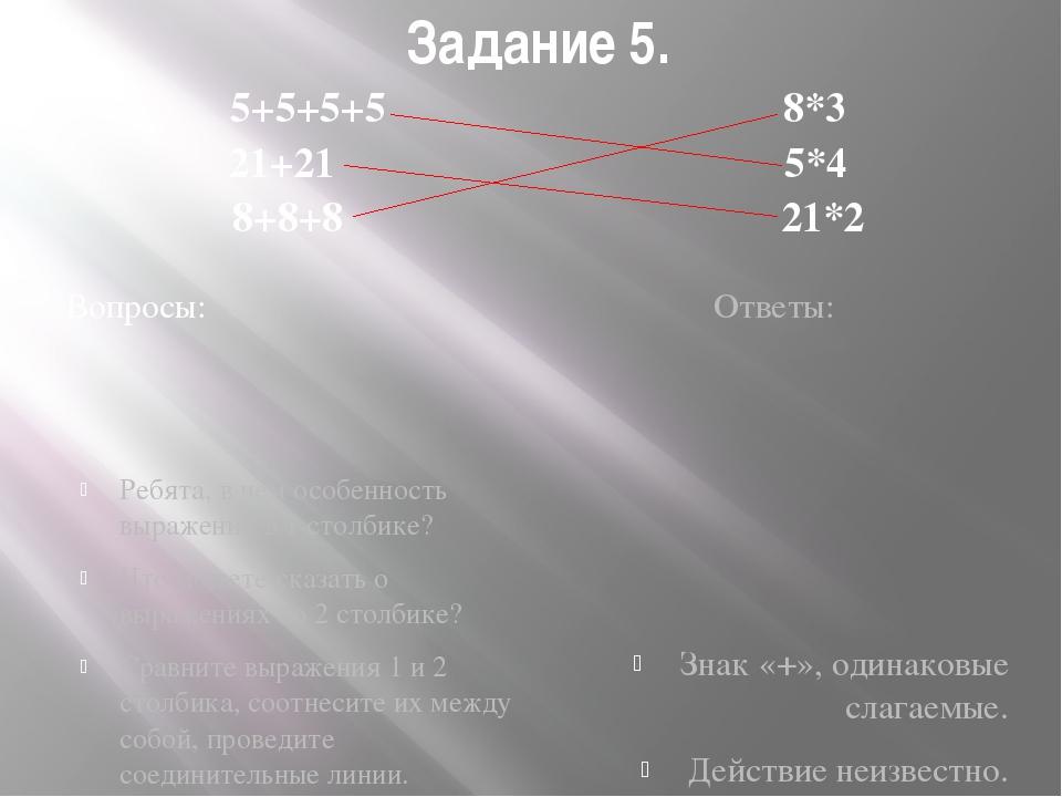Задание 5. 5+5+5+5 8*3 21+21 5*4 8+8+8 21*2 Вопросы: Ответы: Ребята, в чем ос...
