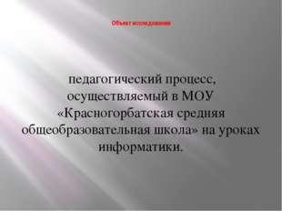 Объект исследования педагогический процесс, осуществляемый в МОУ «Красногорб